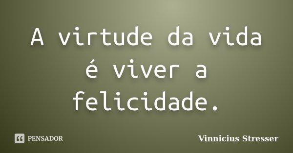 A virtude da vida é viver a felicidade.... Frase de Vinnicius Stresser.