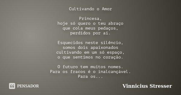 Cultivando o Amor Princesa, hoje só quero o teu abraço que cola meus pedaços, perdidos por ai. Esquecidos neste silêncio, somos dois apaixonados cultivando em u... Frase de Vinnicius Stresser.