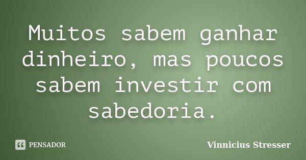 Muitos sabem ganhar dinheiro, mas poucos sabem investir com sabedoria.... Frase de Vinnicius Stresser.