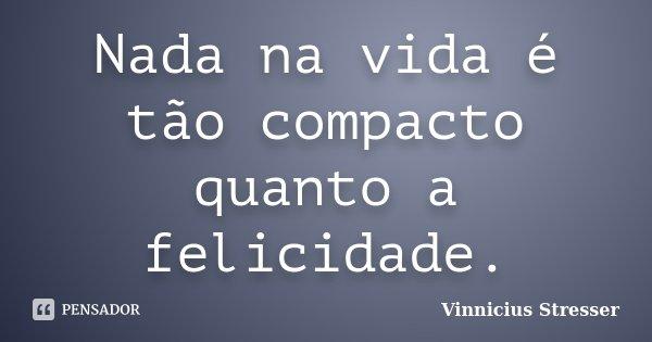 Nada na vida é tão compacto quanto a felicidade.... Frase de Vinnicius Stresser.