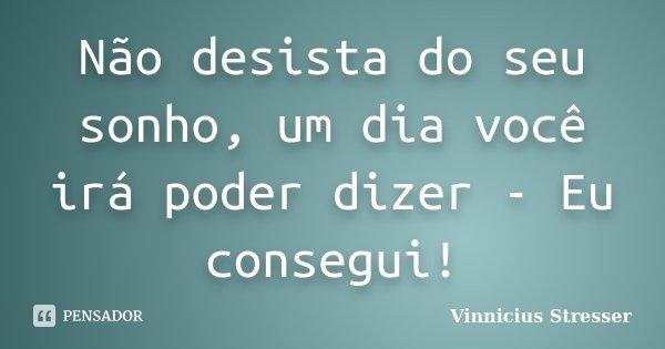 Não desista do seu sonho, um dia você irá poder dizer - Eu consegui!... Frase de Vinnicius Stresser.