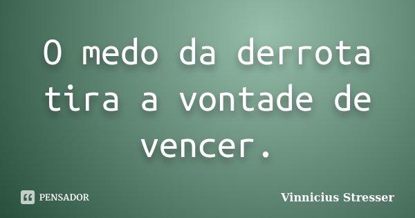 O medo da derrota tira a vontade de vencer.... Frase de Vinnicius Stresser.