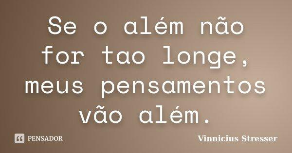 Se o além não for tao longe, meus pensamentos vão além.... Frase de Vinnicius Stresser.