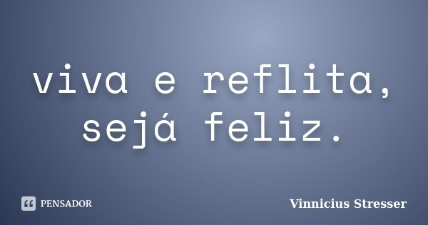 viva e reflita, sejá feliz.... Frase de Vinnicius Stresser.