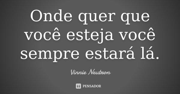 Onde quer que você esteja você sempre estará lá.... Frase de Vinnie Neutron.