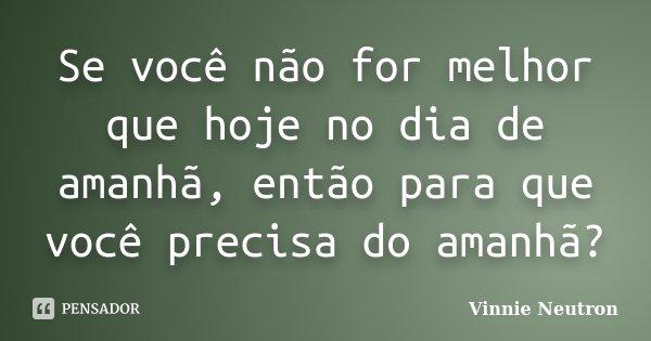 Se você não for melhor que hoje no dia de amanhã, então para que você precisa do amanhã?... Frase de Vinnie Neutron.