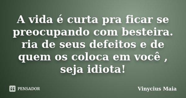 A vida é curta pra ficar se preocupando com besteira. ria de seus defeitos e de quem os coloca em você , seja idiota!... Frase de Vinycius Maia.