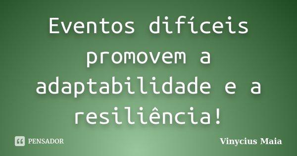 Eventos difíceis promovem a adaptabilidade e a resiliência!... Frase de Vinycius Maia.