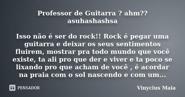 Professor de Guitarra ? ahm?? asuhashashsa Isso não é ser do rock!! Rock é pegar uma guitarra e deixar os seus sentimentos fluirem, mostrar pra todo mundo que v... Frase de Vinycius Maia.
