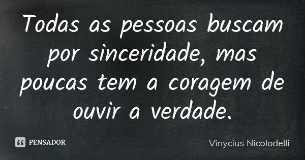 Todas as pessoas buscam por sinceridade, mas poucas tem a coragem de ouvir a verdade.... Frase de Vinycius Nicolodelli.