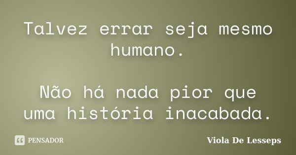 Talvez errar seja mesmo humano. Não há nada pior que uma história inacabada.... Frase de Viola De Lesseps.