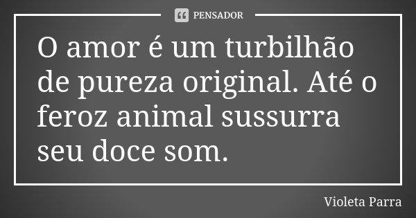 O amor é um turbilhão de pureza original. Até o feroz animal sussurra seu doce som.... Frase de Violeta Parra.