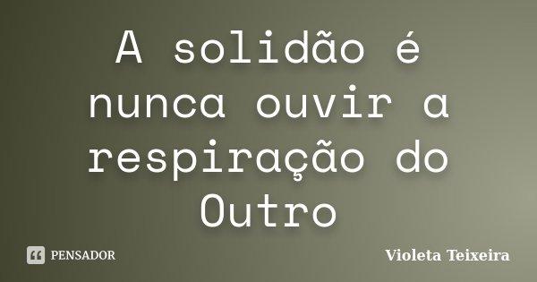 A solidão é nunca ouvir a respiração do Outro... Frase de Violeta Teixeira.