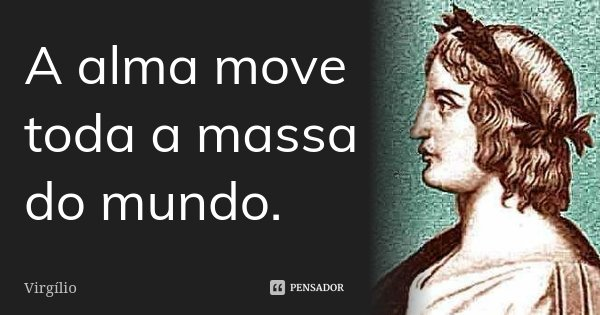 A alma move toda a massa do mundo.... Frase de Virgílio.