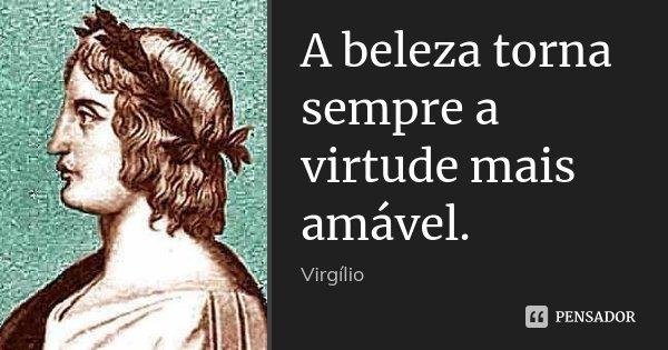 A beleza torna sempre a virtude mais amável.... Frase de Virgílio.
