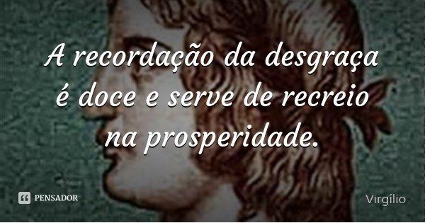 A recordação da desgraça é doce e serve de recreio na prosperidade.... Frase de Virgílio.