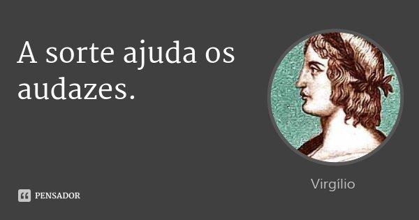 A sorte ajuda os audazes.... Frase de Virgílio.