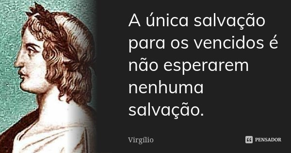 A única salvação para os vencidos é não esperarem nenhuma salvação.... Frase de Virgílio.