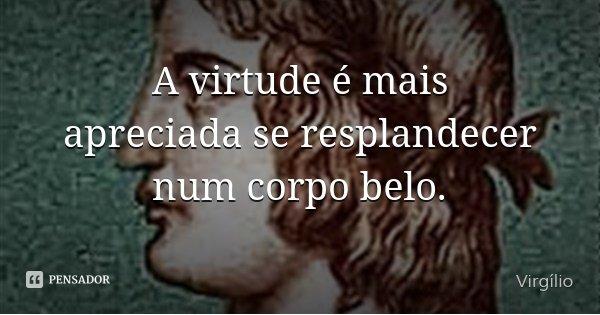 A virtude é mais apreciada se resplandecer num corpo belo.... Frase de Virgílio.