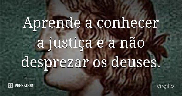 Aprende a conhecer a justiça e a não desprezar os deuses.... Frase de Virgílio.