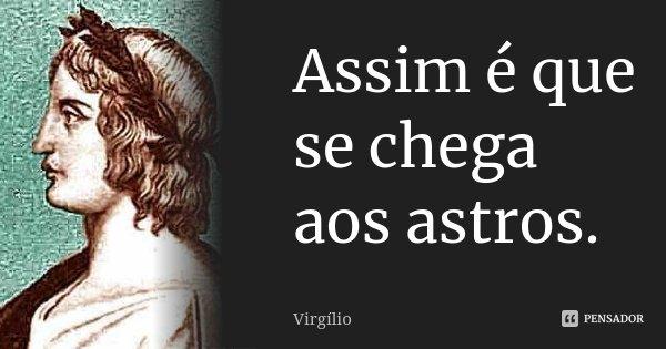 Assim é que se chega aos astros.... Frase de Virgílio.