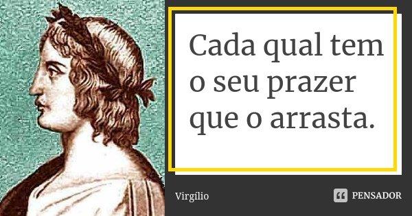 Cada qual tem o seu prazer que o arrasta.... Frase de Virgílio.