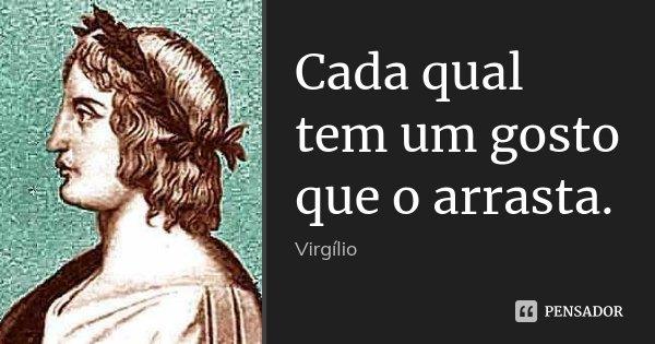 Cada qual tem um gosto que o arrasta.... Frase de Virgílio.