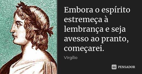 Embora o espírito estremeça à lembrança e seja avesso ao pranto, / começarei.... Frase de Virgílio.
