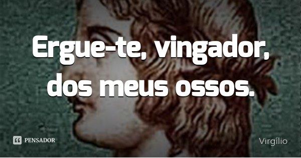Ergue-te, vingador, dos meus ossos.... Frase de Virgílio.