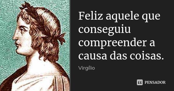 Feliz aquele que conseguiu compreender a causa das coisas.... Frase de Virgílio.