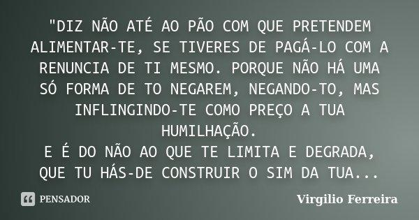 """""""DIZ NÃO ATÉ AO PÃO COM QUE PRETENDEM ALIMENTAR-TE, SE TIVERES DE PAGÁ-LO COM A RENUNCIA DE TI MESMO. PORQUE NÃO HÁ UMA SÓ FORMA DE TO NEGAREM, NEGANDO-TO,... Frase de Virgilio Ferreira."""