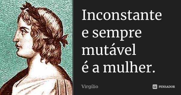Inconstante e sempre mutável / é a mulher.... Frase de Virgílio.