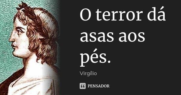 O terror dá asas aos pés.... Frase de Virgílio.