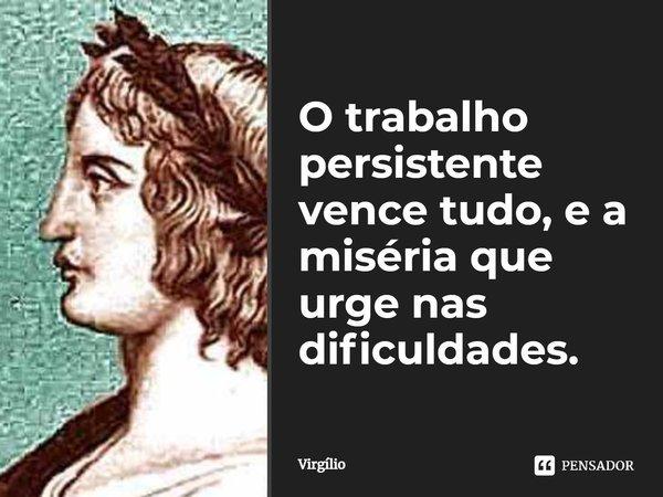 O trabalho persistente vence / tudo, e a miséria que urge nas dificuldades.... Frase de Virgílio.