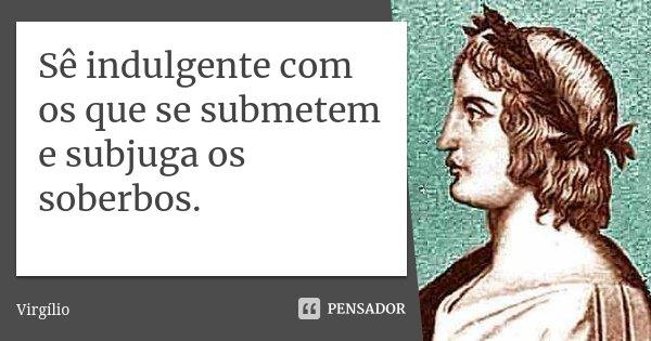 Sê indulgente com os que se submetem e subjuga os soberbos.... Frase de Virgílio.