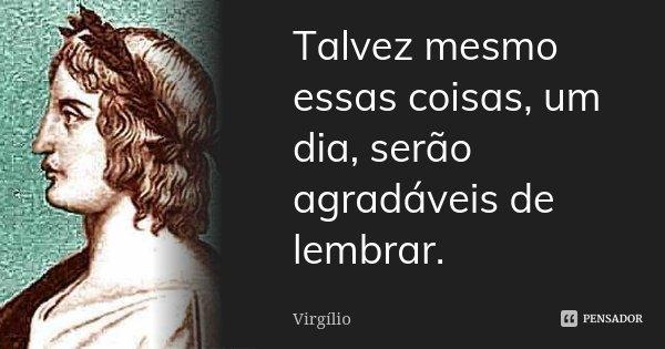 Talvez mesmo essas coisas, um dia, serão agradáveis de lembrar.... Frase de Virgílio.