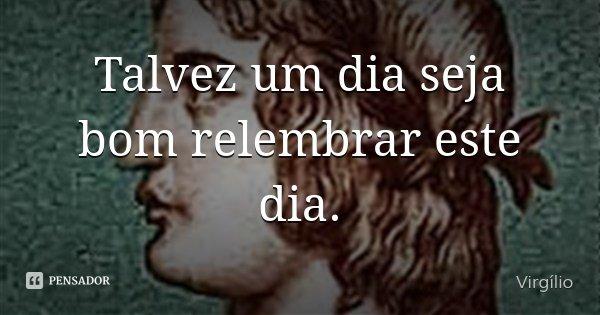 Talvez um dia seja bom relembrar este dia.... Frase de Virgílio.
