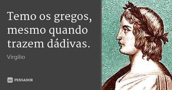 Temo os gregos, mesmo quando trazem dádivas.... Frase de Virgílio.