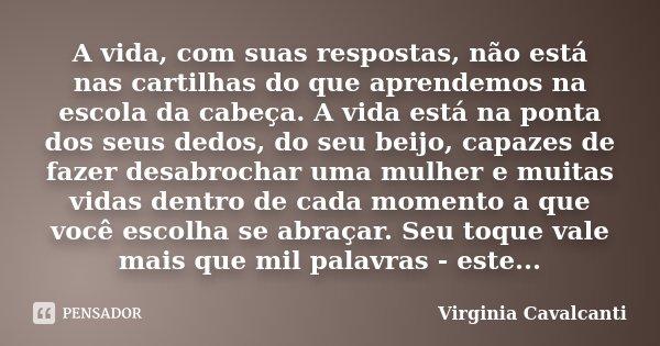 A vida, com suas respostas, não está nas cartilhas do que aprendemos na escola da cabeça. A vida está na ponta dos seus dedos, do seu beijo, capazes de fazer de... Frase de Virginia Cavalcanti.