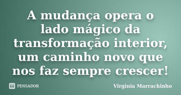 A mudança opera o lado mágico da transformação interior, um caminho novo que nos faz sempre crescer!... Frase de Virginia Marrachinho.
