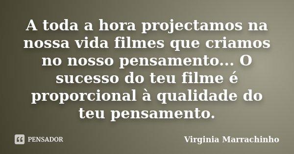 A toda a hora projectamos na nossa vida filmes que criamos no nosso pensamento... O sucesso do teu filme é proporcional à qualidade do teu pensamento.... Frase de Virginia Marrachinho.
