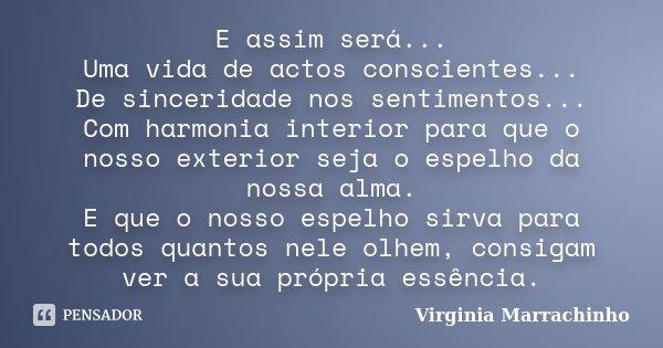E assim será... Uma vida de actos conscientes... De sinceridade nos sentimentos... Com harmonia interior para que o nosso exterior seja o espelho da nossa alma.... Frase de Virginia Marrachinho.