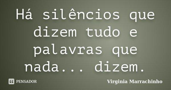 Há silêncios que dizem tudo e palavras que nada... dizem.... Frase de Virginia Marrachinho.