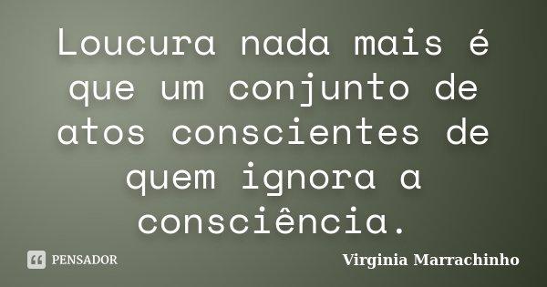 Loucura nada mais é que um conjunto de actos conscientes de quem ignora a consciência.... Frase de Virginia Marrachinho.