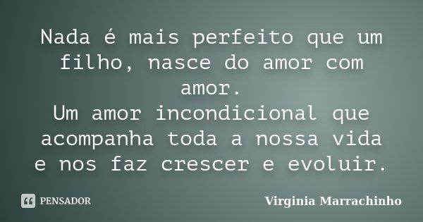 Nada é mais perfeito que um filho, nasce do amor com amor. Um amor incondicional que acompanha toda a nossa vida e nos faz crescer e evoluir.... Frase de Virginia Marrachinho.