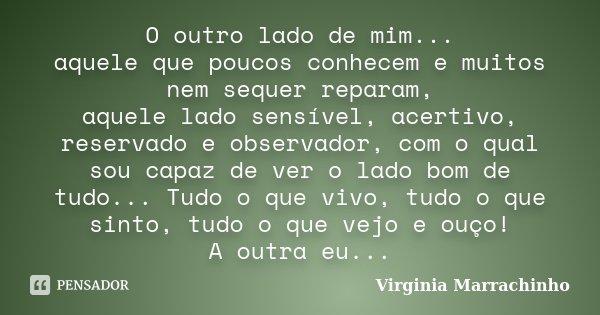 O outro lado de mim... aquele que poucos conhecem e muitos nem sequer reparam, aquele lado sensível, acertivo, reservado e observador, com o qual sou capaz de v... Frase de Virginia Marrachinho.