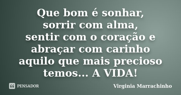 Que bom é sonhar, sorrir com alma, sentir com o coração e abraçar com carinho aquilo que mais precioso temos... A VIDA!... Frase de Virginia Marrachinho.