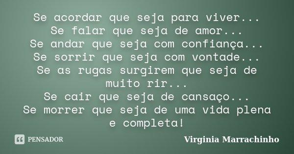 Se acordar que seja para viver... Se falar que seja de amor... Se andar que seja com confiança... Se sorrir que seja com vontade... Se as rugas surgirem que sej... Frase de Virginia Marrachinho.