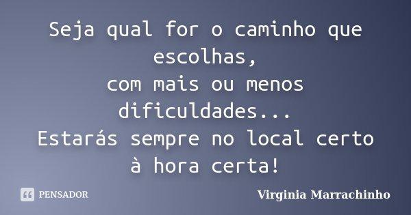 Seja qual for o caminho que escolhas, com mais ou menos dificuldades... Estarás sempre no local certo à hora certa!... Frase de Virginia Marrachinho.