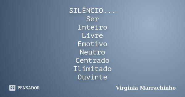 SILÊNCIO... Ser Inteiro Livre Emotivo Neutro Centrado Ilimitado Ouvinte... Frase de Virginia Marrachinho.